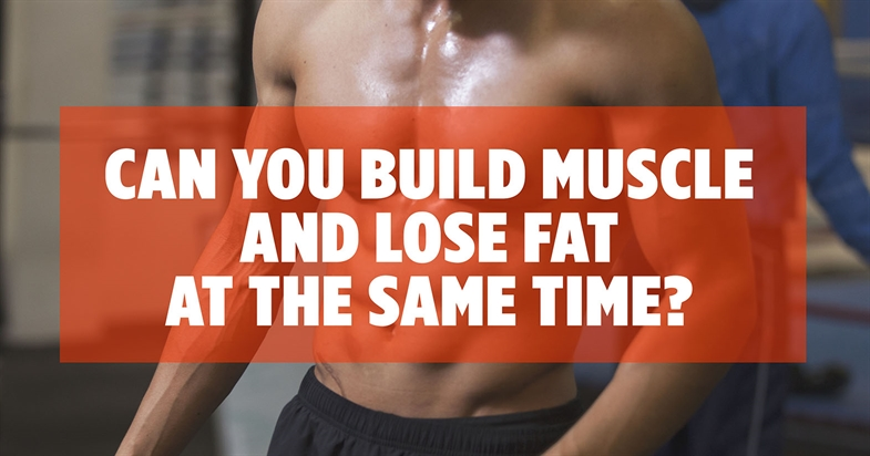 Can You Build Muscle And Lose Fat At The Same Time?
